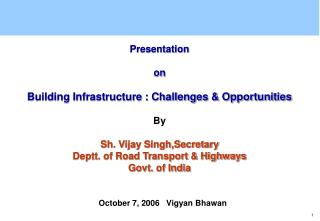 Presentation   on  Building Infrastructure : Challenges  Opportunities  By   Sh. Vijay Singh,Secretary  Deptt. of Road T