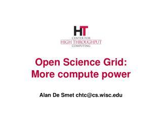 Open Science Grid: More compute power Alan De  Smet  chtc@cs.wisc