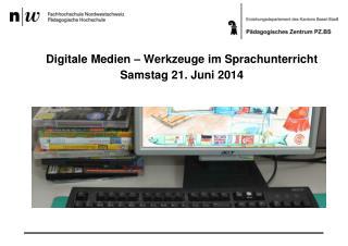 Digitale Medien – Werkzeuge im Sprachunterricht  Samstag 21. Juni 2014