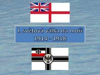 I . sv?tov� v�lka na mo?i 1914 - 1918