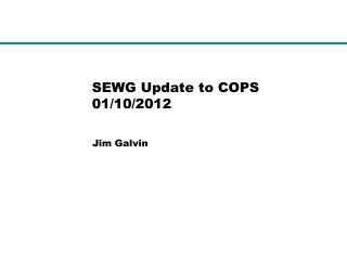 SEWG Update to COPS 01/10/2012