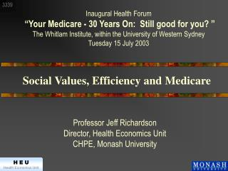 Professor Jeff Richardson Director, Health Economics Unit CHPE, Monash University