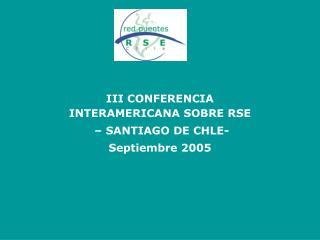 III CONFERENCIA INTERAMERICANA SOBRE RSE  � SANTIAGO DE CHLE-  Septiembre 2005
