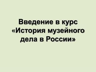 Введение в курс  « История  музейного дела в России»