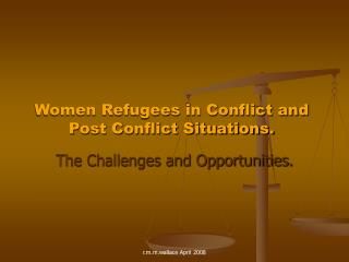 Women Refugees in Conflict and Post Conflict Situations.