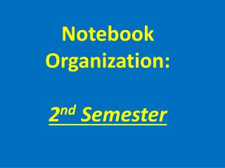 Notebook  Organization: 2 nd  Semester