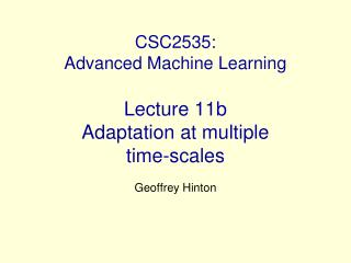 CSC2535:  Advanced Machine Learning Lecture 11b Adaptation at multiple  time-scales