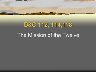 D&C 112, 114,118