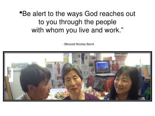 """ Be alert to the ways God reaches out  to you through the people  with whom you live and work."""