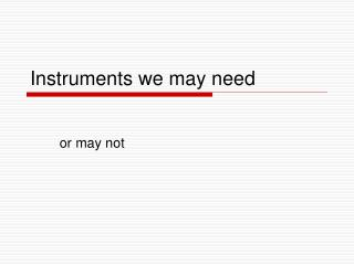 Instruments we may need