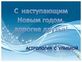 С  наступающим  Новым годом, д орогие друзья! Астрология  с  улыбкой