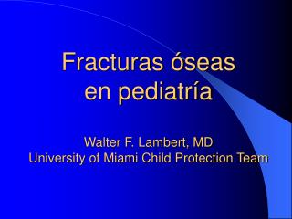 Fracturas �seas en pediatr�a Walter F. Lambert, MD University of Miami Child Protection Team