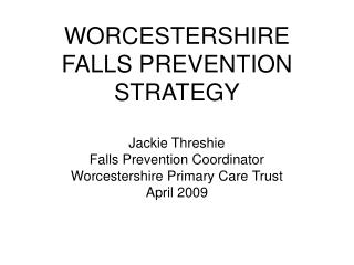 WORCESTERSHIRE FALLS PREVENTION STRATEGY  Jackie Threshie Falls Prevention Coordinator Worcestershire Primary Care Trust