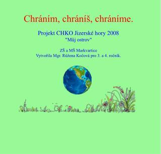 """Chráním, chráníš, chráníme. Projekt CHKO Jizerské hory 2008 """"Můj ostrov"""" ZŠ a MŠ Markvartice"""