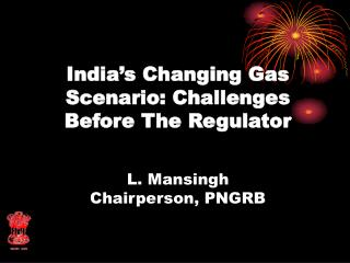 India's Changing Gas Scenario: Challenges Before The Regulator L. Mansingh Chairperson, PNGRB