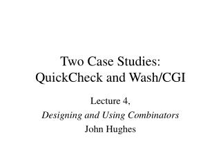 Two Case Studies: QuickCheck and Wash/CGI
