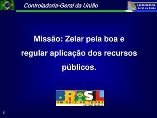 Missão: Zelar pela boa e  regular aplicação dos recursos públicos.