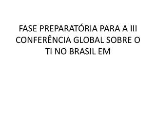 FASE PREPARAT�RIA PARA A III CONFER�NCIA GLOBAL SOBRE O TI NO BRASIL EM