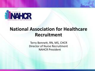 National Association for Healthcare Recruitment  Terry Bennett, RN, MS, CHCR