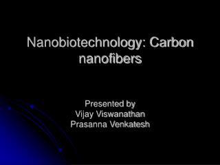 Nanobiotechnology: Carbon nanofibers Presented by Vijay Viswanathan Prasanna Venkatesh