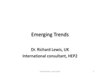 Emerging Trends Dr. Richard Lewis, UK International consultant, HEP2