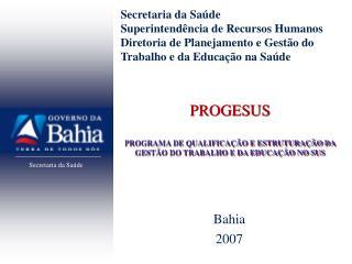 PROGESUS PROGRAMA DE QUALIFICAÇÃO E ESTRUTURAÇÃO DA GESTÃO DO TRABALHO E DA EDUCAÇÃO NO SUS
