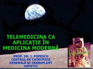 TELEMEDICINA CA APLICA ŢIE ÎN MEDICINA MODERNĂ PROF. DR. I. POPESCU