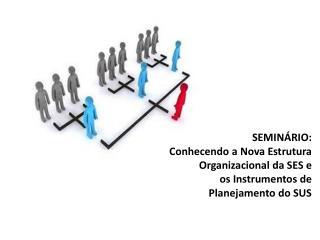 SEMINÁRIO:  Conhecendo a Nova Estrutura Organizacional da SES e  os Instrumentos de