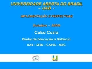 UNIVERSIDADE ABERTA DO BRASIL  – UAB  - IMPLEMENTAÇÃO E PERPECTIVAS Outubro  – 2008 Celso  Costa