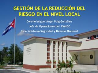 Coronel Miguel Ángel Puig González  Jefe de Operaciones del  EMNDC