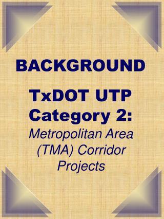 BACKGROUND  TxDOT UTP Category 2:  Metropolitan Area (TMA) Corridor Projects