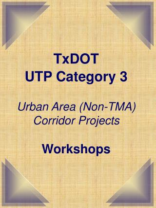 TxDOT  UTP Category 3 Urban Area (Non-TMA) Corridor Projects Workshops
