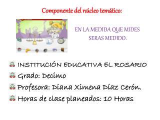 INSTITUCIÓN EDUCATIVA EL ROSARIO  Grado: Decimo  Profesora: Diana Ximena Díaz Cerón.