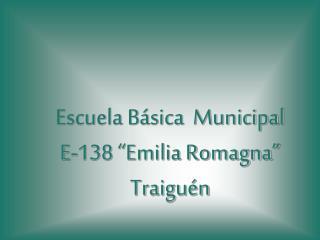 "Escuela Básica  Municipal E-138 ""Emilia Romagna"" Traiguén"