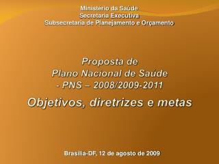 Proposta de Plano Nacional de Saúde - PNS – 2008/2009-2011 Objetivos, diretrizes e metas