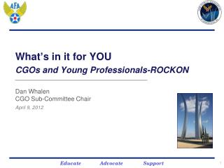 What ' s in it for YOU  CGOs and Young Professionals-ROCKON Dan Whalen CGO Sub-Committee Chair