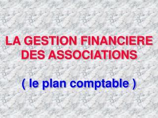 LA GESTION FINANCIERE DES ASSOCIATIONS ( le plan comptable )