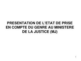 PRESENTATION DE L'ETAT DE PRISE EN COMPTE DU GENRE AU MINISTERE DE LA JUSTICE (MJ)