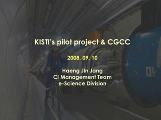 KISTI�s pilot project & CGCC 2008. 09. 10 Haeng Jin Jang CI Management Team e-Science Division