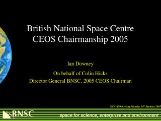 British National Space Centre  CEOS Chairmanship 2005 Ian Downey On behalf of Colin Hicks
