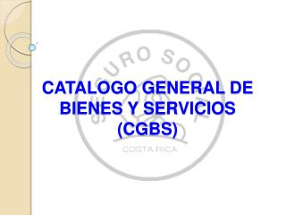 CATALOGO GENERAL DE BIENES Y SERVICIOS (CGBS)