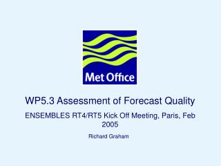 WP5.3 Assessment of Forecast Quality ENSEMBLES RT4/RT5 Kick Off Meeting, Paris, Feb 2005