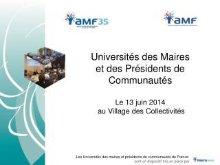 Universités des Maires  et  des Présidents de  Communautés Le 13 juin 2014