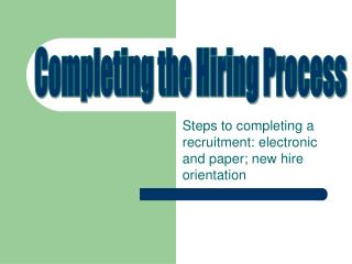 Steps to completing a recruitment: electronic and paper; new hire orientation