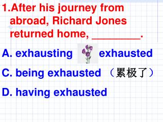 After his journey from abroad, Richard Jones returned home, ________.  exhausting    B. exhausted