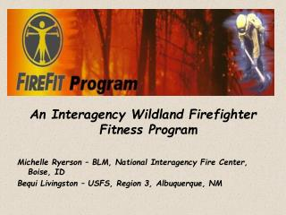 An Interagency Wildland Firefighter Fitness Program  Michelle Ryerson   BLM, National Interagency Fire Center, Boise, ID