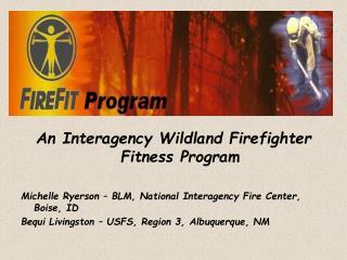 An Interagency Wildland Firefighter Fitness Program  Michelle Ryerson   BLM, National Interagency Fire Center, Boise, ID