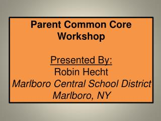Parent Common Core Workshop Presented By: Robin Hecht Marlboro Central School District