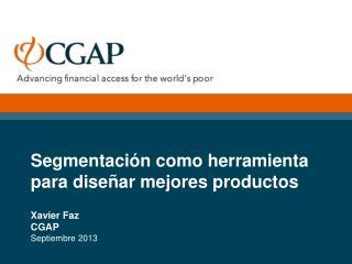 Segmentación como herramienta para diseñar mejores productos Xavier Faz CGAP Septiembre 2013