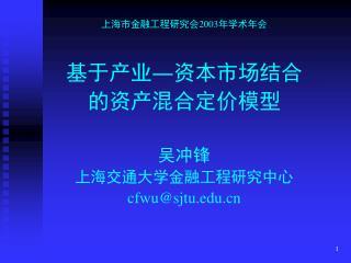 上海市金融工程研究会2003年学术年会 基于产业―资本市场结合 的资产混合定价模型 吴冲锋 上海交通大学金融工程研究中心 cfwu@sjtu
